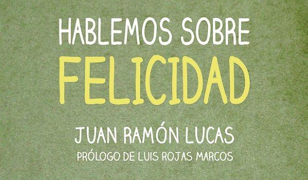 Hablemos sobre Felicidad, Libro de Juan Ramón Lucas